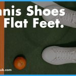 Best Tennis Shoes for Flat Feet 2020 - Top Picks, Reviews & Buyers Guide